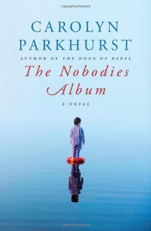 The Nobodies Album: A Novel - Carolyn Parkhurst