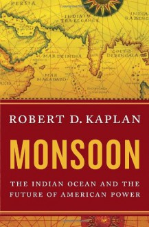Monsoon: The Indian Ocean and the Future of American Power - Robert D. Kaplan