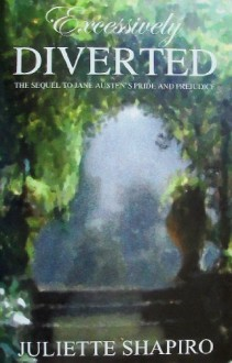 Excessively Diverted: The Sequel to Jane Austen's Pride and Prejudice - Juliette Shapiro