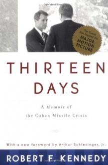 Thirteen Days: A Memoir of the Cuban Missile Crisis - Robert F. Kennedy, Arthur M. Schlesinger Jr.