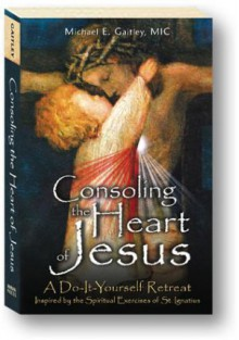 Consoling the Heart of Jesus: A Do-It-Yourself Retreat- Inspired by the Spiritual Exercises of St. Ignatius - Michael E. Gaitley, Michael E. Gaitley