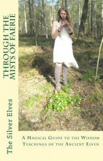 Through the Mists of Faerie: A Magical Guide to the Wisdom Teaching of the Ancient Elven - Silver Elves