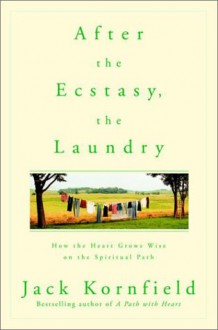 After the Ecstasy, the Laundry: How the Heart Grows Wise on the Spiritual Path - Jack Kornfield