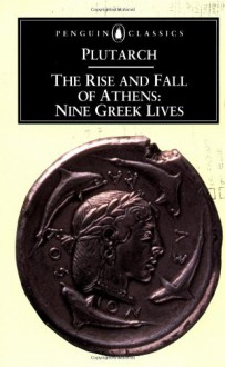 The Rise and Fall of Athens: Nine Greek Lives - Plutarch, Ian Scott-Kilvert