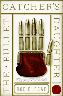 The Bullet-Catcher's Daughter: The Fall of the Gas-Lit Empire, Book 1 - Rod Duncan