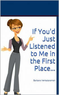If You'd Just Listened to Me in the First Place... - Barbara Venkataraman