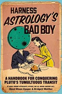 Harness Astrology's Bad Boy: A Handbook for Conquering Pluto's Tumultuous Transit - Hazel Dixon-Cooper,Bridgett Walther