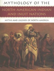 Mythology of the North American Indian and Inuit Nations: Myths and Legends of North America - Brian Leigh Molyneaux