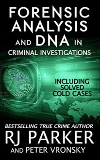 Forensic Analysis and DNA in Criminal Investigations: Including Solved Cold Cases - Rj Parker,Aeternum Designs,Hartwell Editing,Peter Vronsky PhD