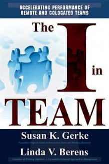 The I In Team: Accelerating Performance Of Remote And Co Located Teams - Susan K. Gerke, Linda V. Berens