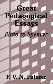 Great Pedagogical Essays: Plato to Spencer - F.V.N. Painter