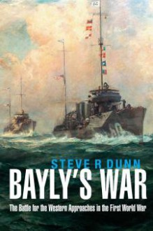 Bayly's War: The Battle for the Western Approaches in the First World War - Steve R. Dunn