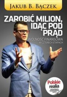 Zarobić milion, idąc pod prąd. Wolność finansowa w czterech etapach - Jakub B. Bączek