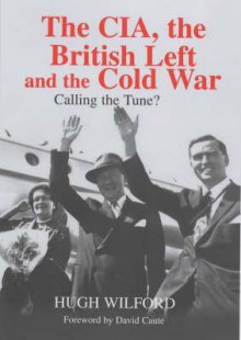 CIA, the British Left and the Cold War, The: Calling the Tune? - Hugh Wilford