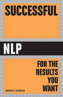 Successful Nlp: Quick And Easy Ways To Use Neuro Linguistic Programming To Get Ahead In Life - Jeremy Lazarus