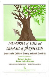 Memories of Loss and Dreams of Perfection: Unsuccessful Childhood Grieving and Adult Creativity - Delmont C. Morrison