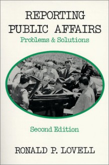 Reporting Public Affairs: Problems and Solutions - Ronald P. Lovell