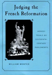 Judging the French Reformation: Heresy Trials by Sixteenth-Century Parlements - E. William Monter