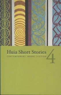 Huia Short Stories 4: Contemporary Maori Fiction - Te Awhina Arahanga