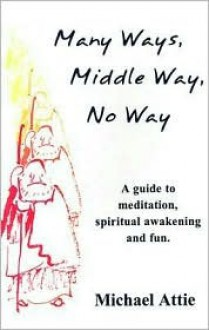 Many Ways, Middle Way, No Way: A Guide to Meditation, Spiritual Awakening and Fun - Michael Attie