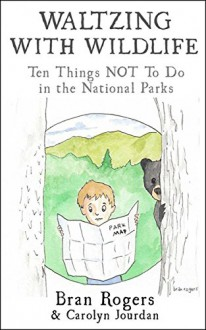 Waltzing With Wildlife: Ten Things NOT to Do in Our National Parks: Vacation Survival Tips - Carolyn Jourdan, Bran Rogers