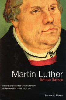 Martin Luther, German Saviour: German Evangelical Theological Factions and the Interpretation of Luther, 1917-1933 - James M. Stayer