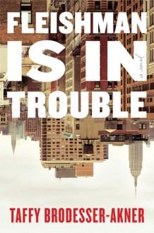 Fleishman Is in Trouble - Taffy Brodesser-Akner