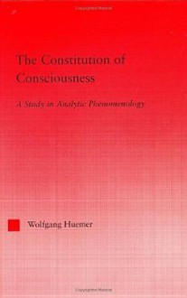 The Constitution of Consciousness: A Study in Analytic Phenomenology - Wolfgang Huemer