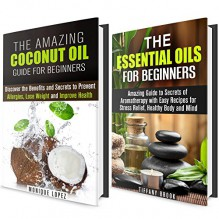 Essential Oils and Coconut Oil Box Set: The Amazing Guide for Beginners to Lose Weight, Prevent Allergies and Relief Stress (Meditation and Relaxation) - Tiffany Brook, Monique Lopez