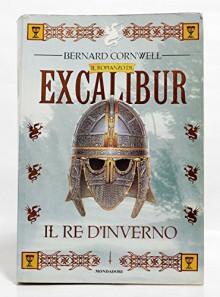 IL RE D'INVERNO - ciclo Il romanzo di Excalibur - BERNARD CORNWELL