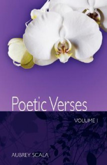 Poetic Verses, Volume 1 - Aubrey L. Scala
