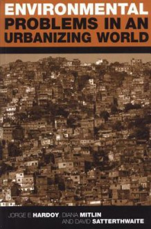 Environmental Problems in an Urbanizing World: Finding Solutions in Cities in Africa, Asia and Latin America - Jorge Enrique Hardoy, David Satterthwaite, Diana Mitlin