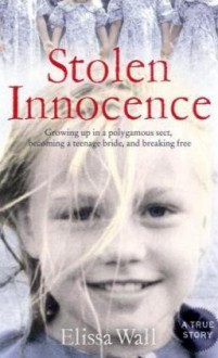Stolen Innocence: My Story of Growing Up in a Polygamous Sect, Becoming a Teenage Bride, and Breaking Free. Elissa Wall with Lisa Pulitzer - Elissa Wall