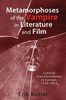 Metamorphoses of the Vampire in Literature and Film: Cultural Transformations in Europe, 1732-1933 - Erik Butler