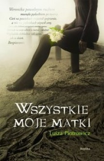Wszystkie moje matki - Luiza Piotrowicz