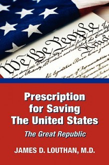 Prescription for Saving the United States the Great Republic - James Louthan
