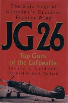 Jg 26: Top Guns of the Luftwaffe - Donald L. Caldwell