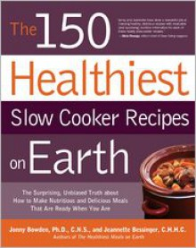 The 150 Healthiest Slow Cooker Recipes on Earth: The Surprising Unbiased Truth About How to Make Nutritious and Delicious Meals that are Ready When You Are - Jonny Bowden, Jeannette Bessinger
