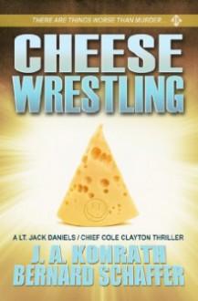 Cheese Wrestling: A Lt. Jack Daniels/Chief Cole Clayton Thriller - J.A. Konrath,Bernard Schaffer