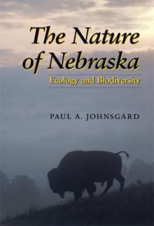The Nature of Nebraska: Ecology and Biodiversity - Paul A. Johnsgard