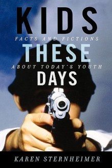 Kids These Days: Facts and Fictions about Today's Youth - Karen Sternheimer