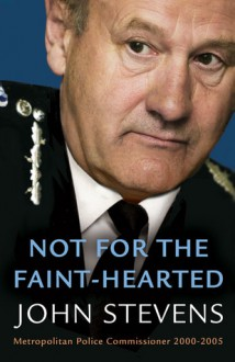 Not for the Faint-Hearted: Metropolitan Police Commissioner 2000-2005 - John Stevens
