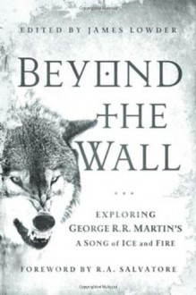 Beyond the Wall: Exploring George R. R. Martin's A Song of Ice and Fire - James Lowder