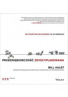 Przedsiebiorczosc zdyscyplinowana Od startupu do sukcesu w 24 krokach - Bill Aulet