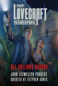 The Lovecraft Squad: All Hallows Horror: A Novel (All Hallows Horror Trilogy) - John Llewellyn Probert,Stephen Jones