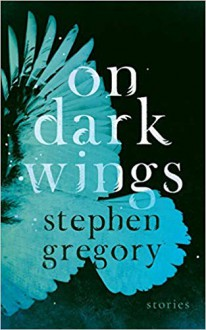 On Dark Wings: Stories - Stephen Gregory