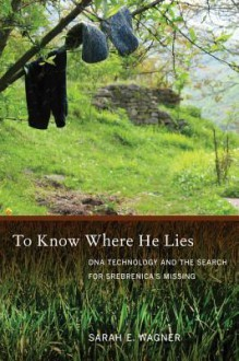To Know Where He Lies: DNA Technology and the Search for Srebrenica S Missing - Sarah Wagner