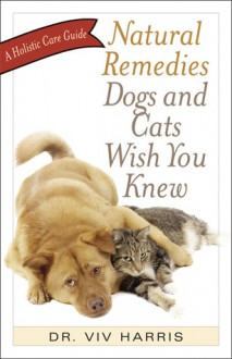 Natural Remedies Dogs and Cats Wish You Knew: A Holistic Care Guide - Viv Harris