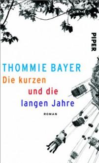 Die kurzen und die langen Jahre: Roman - Thommie Bayer