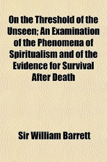 On the Threshold of the Unseen; An Examination of the Phenomena of Spiritualism and of the Evidence for Survival After Death - William Barrett